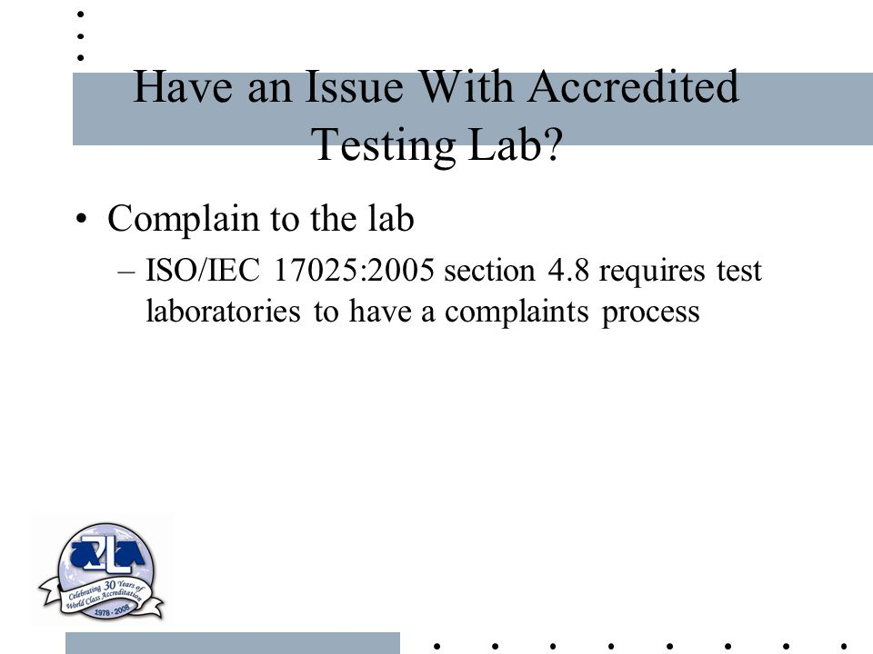 Have an Issue With Accredited Testing Lab? Complain to the lab –ISO/IEC 17025:2005 section 4.8 requires test laboratories to have a complaints process
