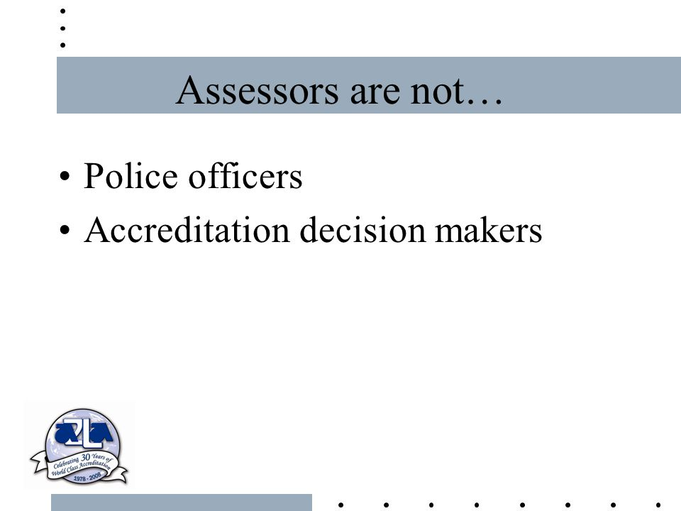 Assessors are not… Police officers Accreditation decision makers
