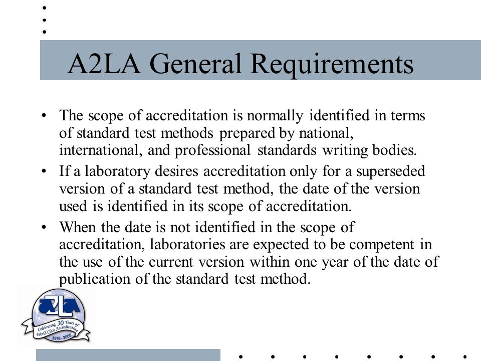 A2LA General Requirements The scope of accreditation is normally identified in terms of standard test methods prepared by national, international, and