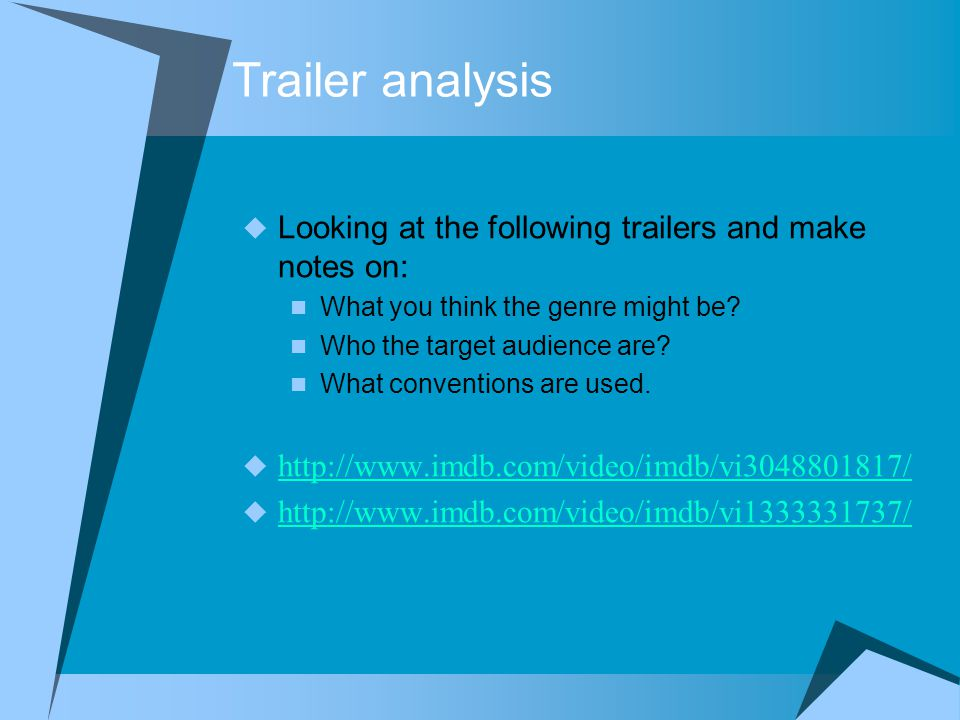 Trailer analysis  Looking at the following trailers and make notes on: What you think the genre might be.