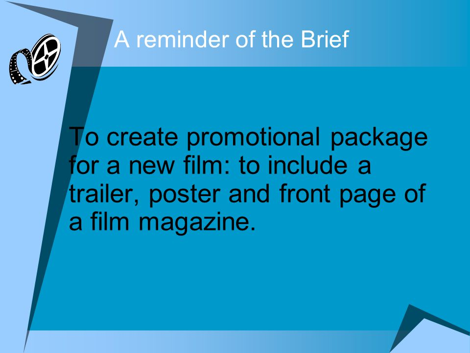 A reminder of the Brief To create promotional package for a new film: to include a trailer, poster and front page of a film magazine.