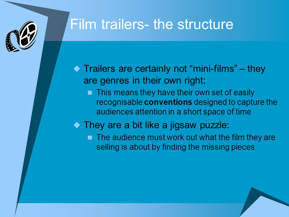 Film trailers- the structure  Trailers are certainly not mini-films – they are genres in their own right: This means they have their own set of easily recognisable conventions designed to capture the audiences attention in a short space of time  They are a bit like a jigsaw puzzle: The audience must work out what the film they are selling is about by finding the missing pieces