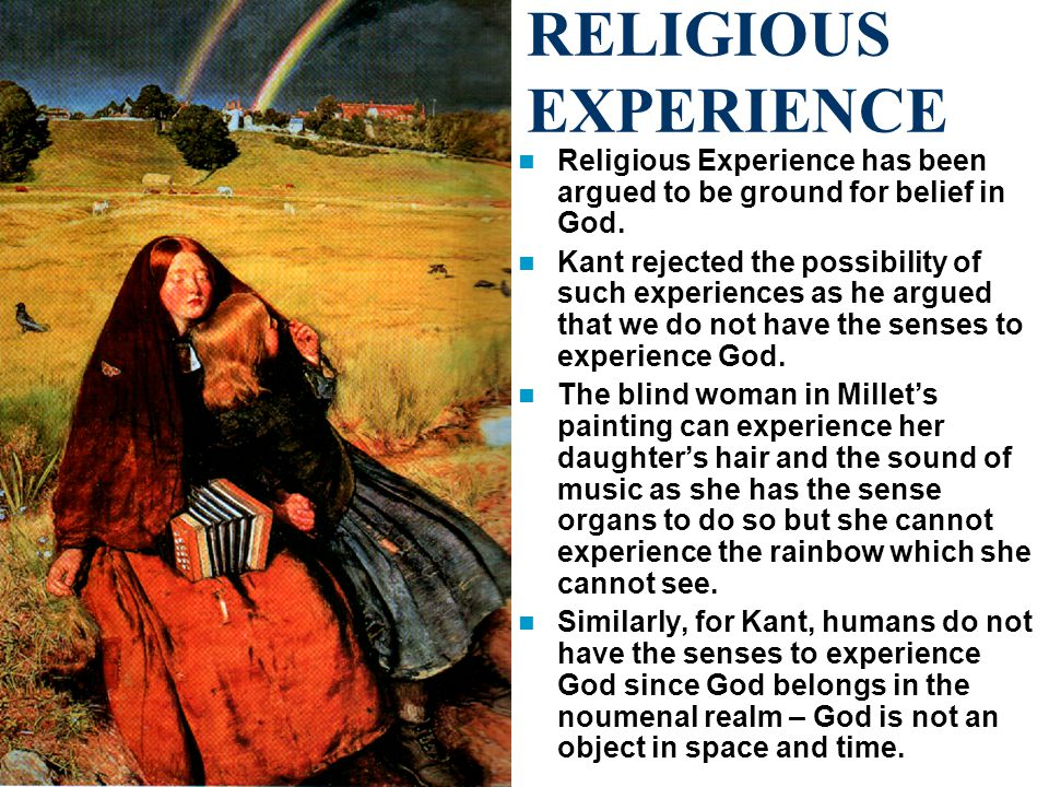 RELIGIOUS EXPERIENCE Religious Experience has been argued to be ground for belief in God.