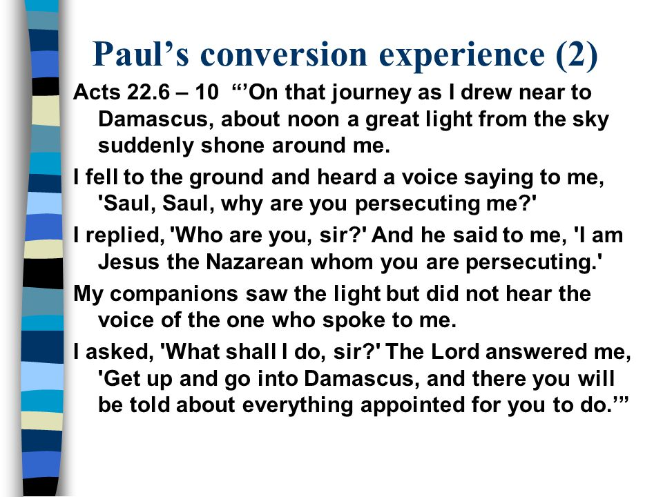 Paul's conversion experience (2) Acts 22.6 – 10 'On that journey as I drew near to Damascus, about noon a great light from the sky suddenly shone around me.