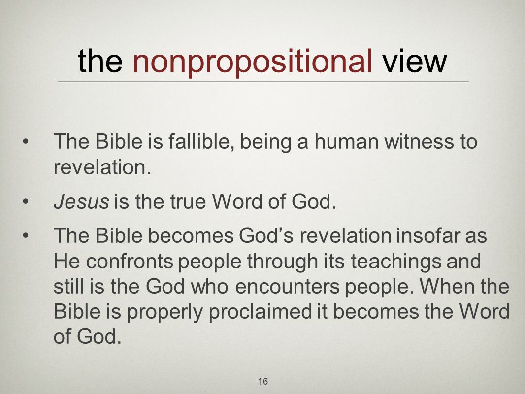 16 the nonpropositional view The Bible is fallible, being a human witness to revelation.