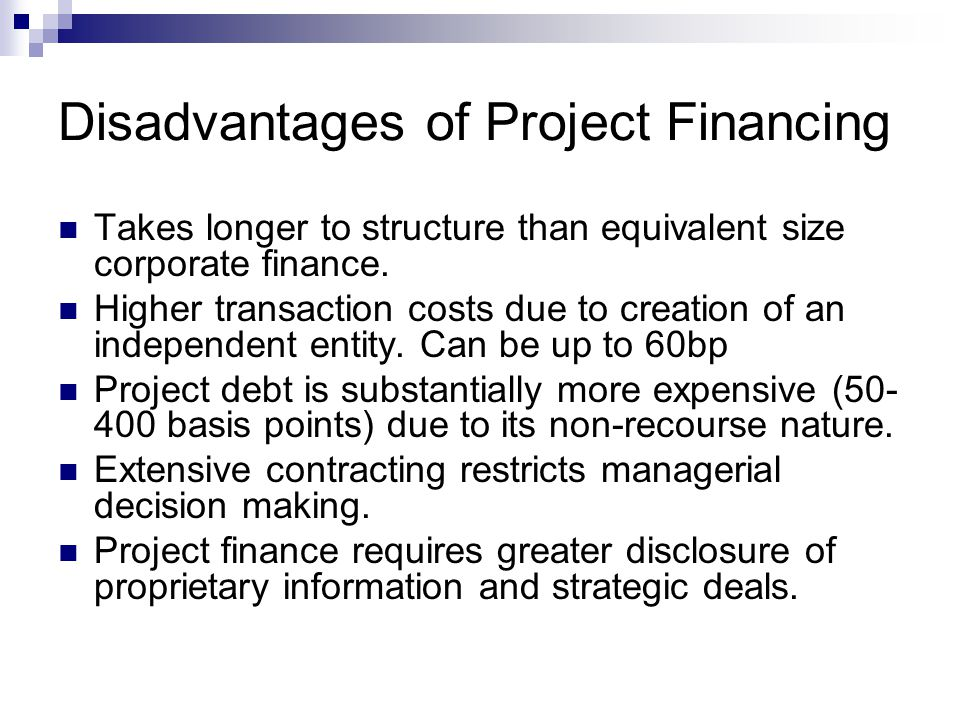 Disadvantages of Project Financing Takes longer to structure than equivalent size corporate finance. Higher transaction costs due to creation of an in