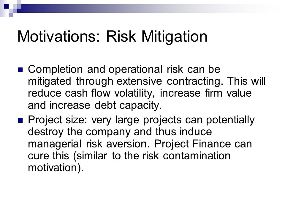 Motivations: Risk Mitigation Completion and operational risk can be mitigated through extensive contracting. This will reduce cash flow volatility, in