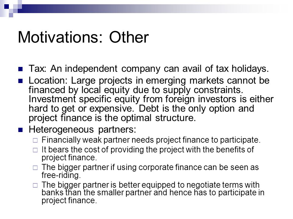 Motivations: Other Tax: An independent company can avail of tax holidays. Location: Large projects in emerging markets cannot be financed by local equ