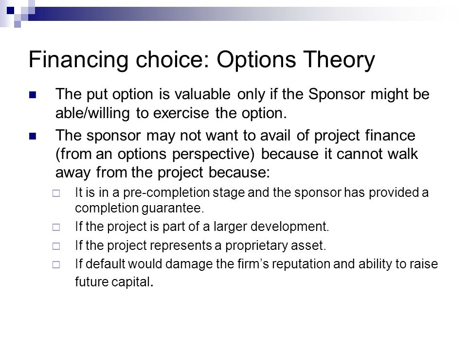 Financing choice: Options Theory The put option is valuable only if the Sponsor might be able/willing to exercise the option. The sponsor may not want
