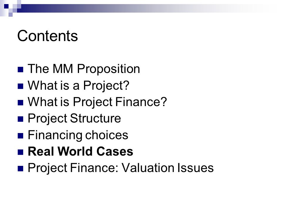 Contents The MM Proposition What is a Project? What is Project Finance? Project Structure Financing choices Real World Cases Project Finance: Valuatio
