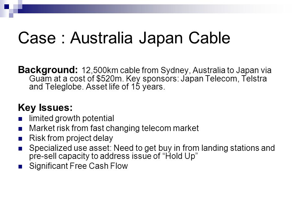Case : Australia Japan Cable Background: 12,500km cable from Sydney, Australia to Japan via Guam at a cost of $520m. Key sponsors: Japan Telecom, Tels