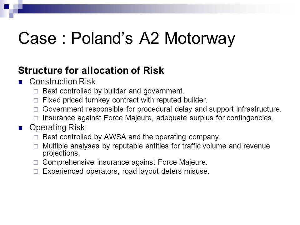 Case : Poland's A2 Motorway Structure for allocation of Risk Construction Risk:  Best controlled by builder and government.  Fixed priced turnkey co