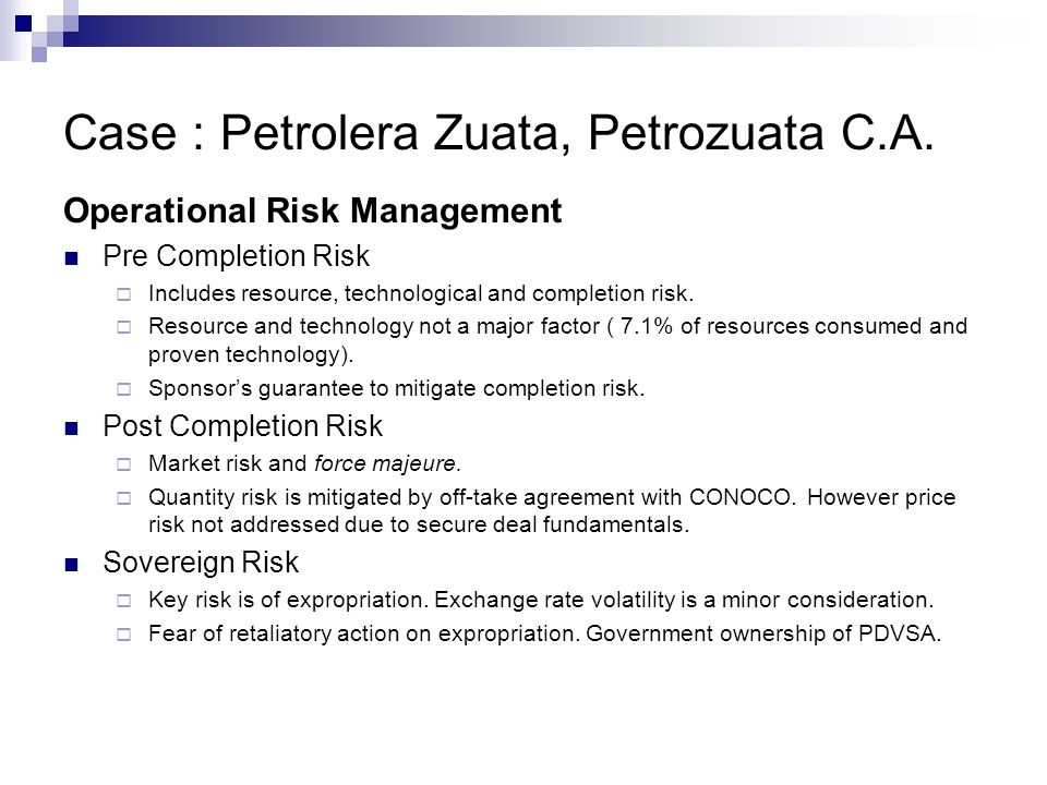 Case : Petrolera Zuata, Petrozuata C.A. Operational Risk Management Pre Completion Risk  Includes resource, technological and completion risk.  Reso