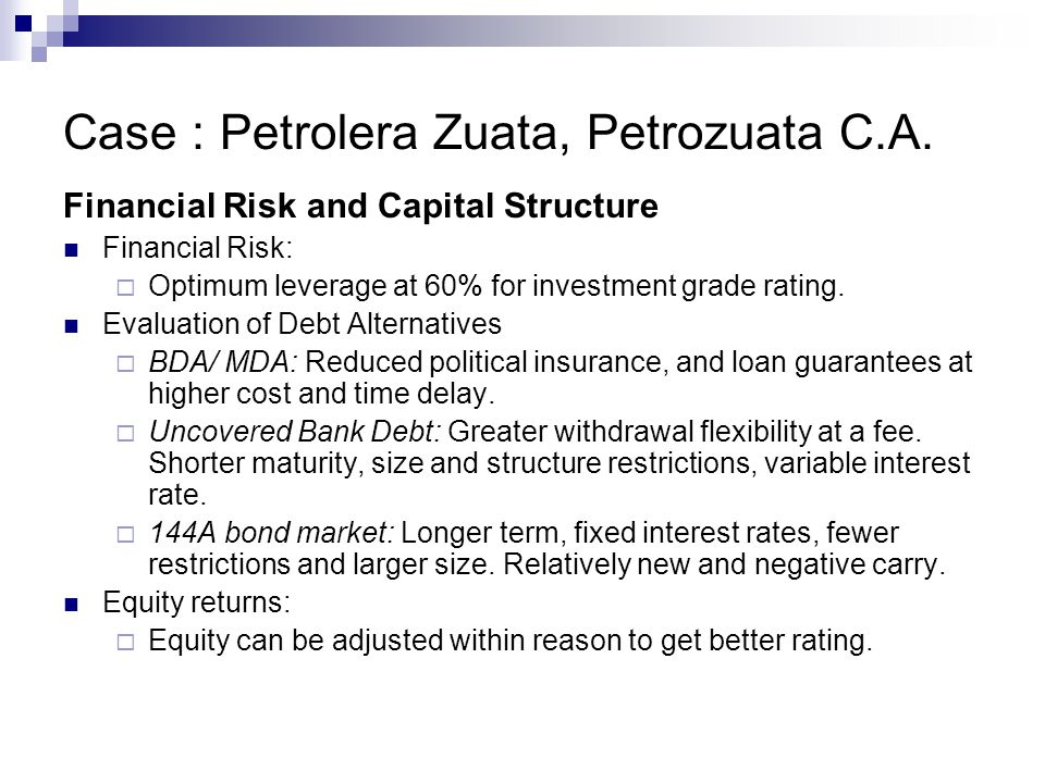 Case : Petrolera Zuata, Petrozuata C.A. Financial Risk and Capital Structure Financial Risk:  Optimum leverage at 60% for investment grade rating. Ev