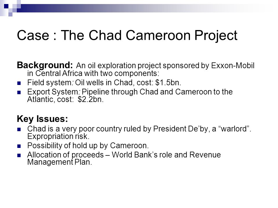 Case : The Chad Cameroon Project Background: An oil exploration project sponsored by Exxon-Mobil in Central Africa with two components: Field system:
