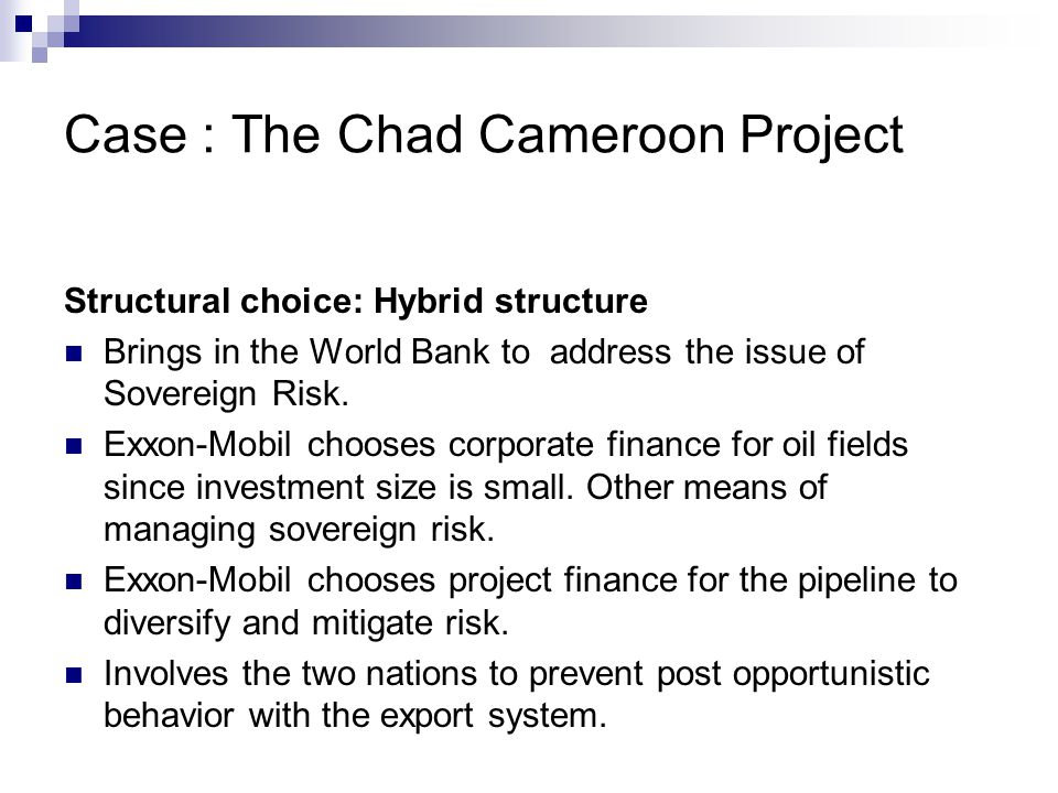 Case : The Chad Cameroon Project Structural choice: Hybrid structure Brings in the World Bank to address the issue of Sovereign Risk. Exxon-Mobil choo