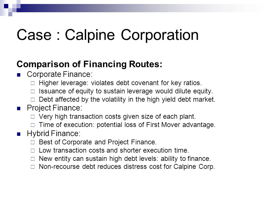 Case : Calpine Corporation Comparison of Financing Routes: Corporate Finance:  Higher leverage: violates debt covenant for key ratios.  Issuance of