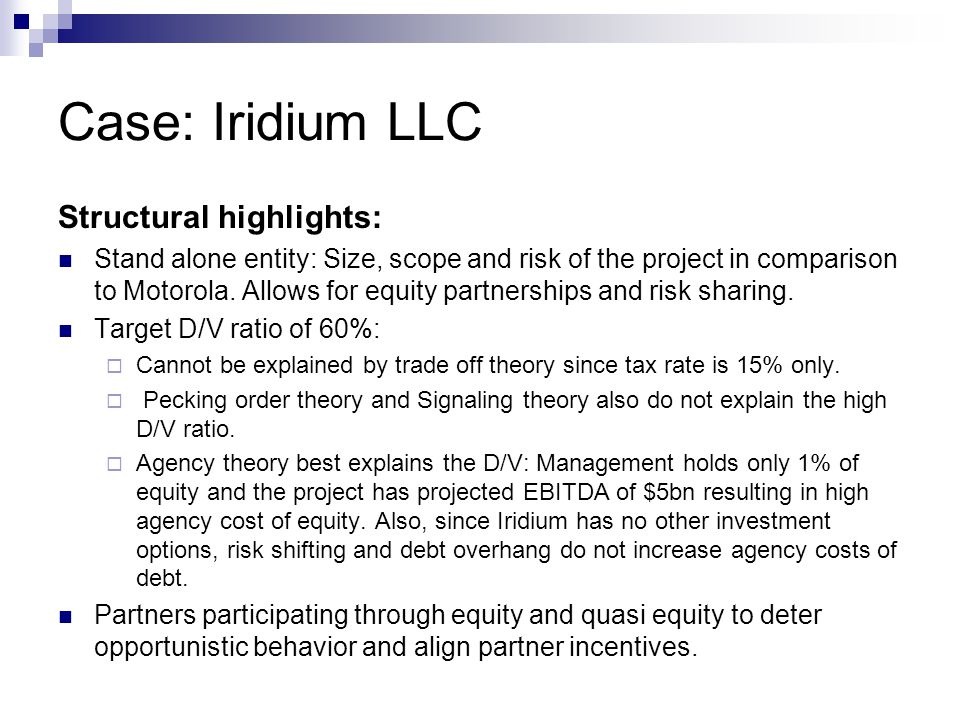 Case: Iridium LLC Structural highlights: Stand alone entity: Size, scope and risk of the project in comparison to Motorola. Allows for equity partners