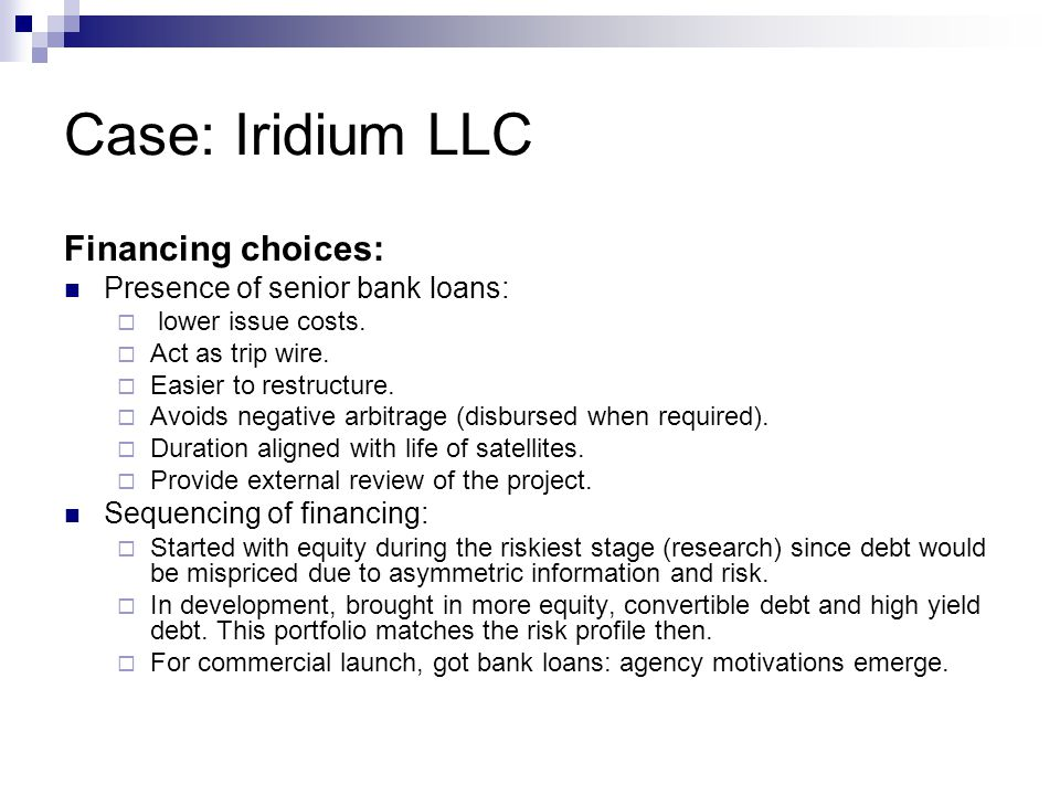 Case: Iridium LLC Financing choices: Presence of senior bank loans:  lower issue costs.  Act as trip wire.  Easier to restructure.  Avoids negativ