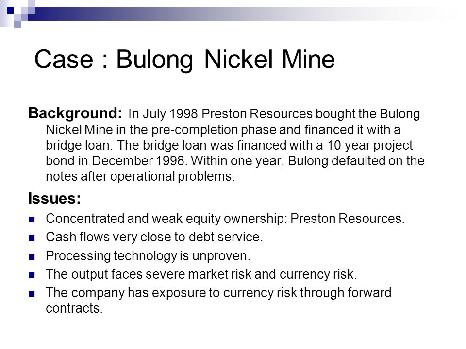 Case : Bulong Nickel Mine Background: In July 1998 Preston Resources bought the Bulong Nickel Mine in the pre-completion phase and financed it with a
