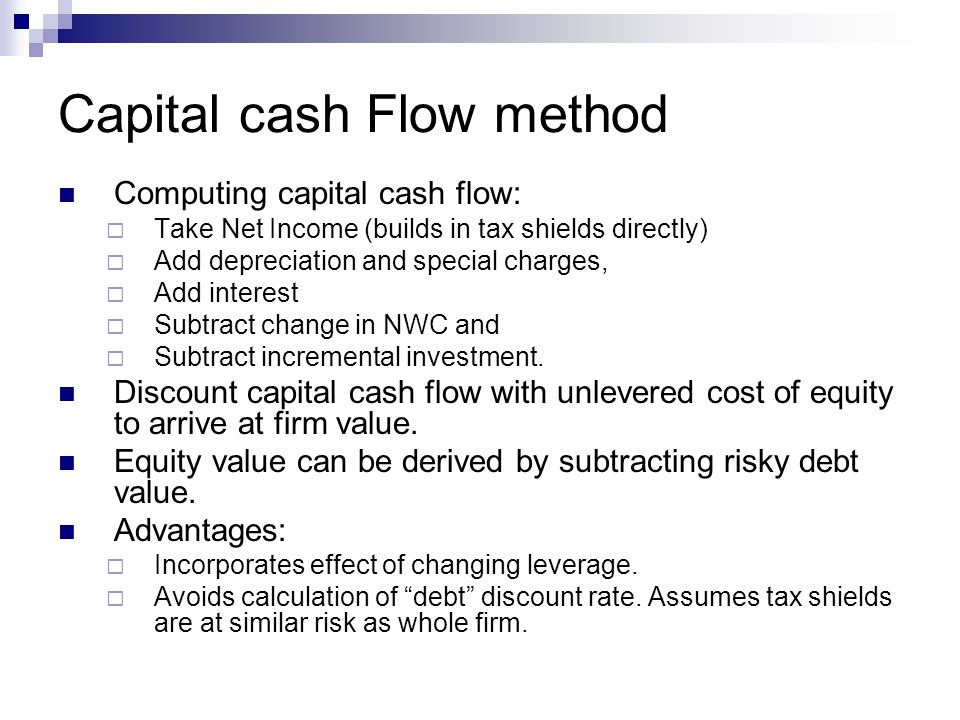 Capital cash Flow method Computing capital cash flow:  Take Net Income (builds in tax shields directly)  Add depreciation and special charges,  Add