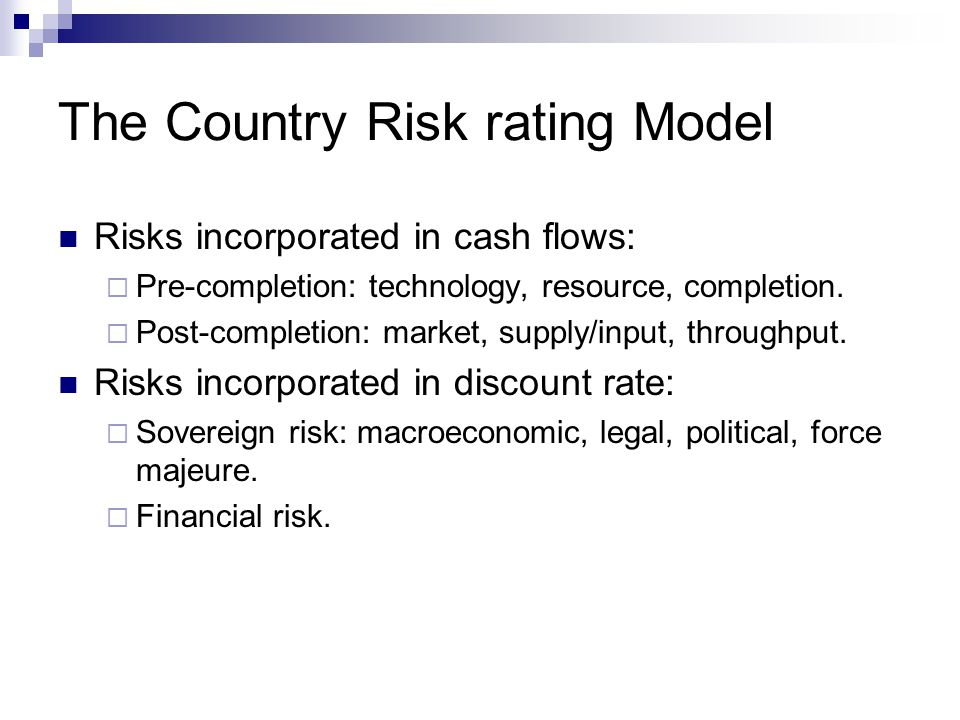 The Country Risk rating Model Risks incorporated in cash flows:  Pre-completion: technology, resource, completion.  Post-completion: market, supply/