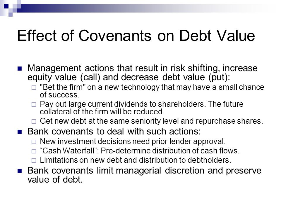 Effect of Covenants on Debt Value Management actions that result in risk shifting, increase equity value (call) and decrease debt value (put): 