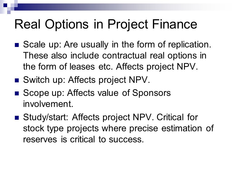 Real Options in Project Finance Scale up: Are usually in the form of replication. These also include contractual real options in the form of leases et