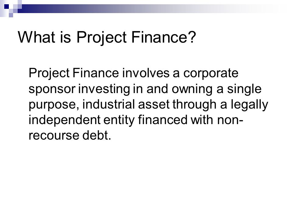 What is Project Finance? Project Finance involves a corporate sponsor investing in and owning a single purpose, industrial asset through a legally ind