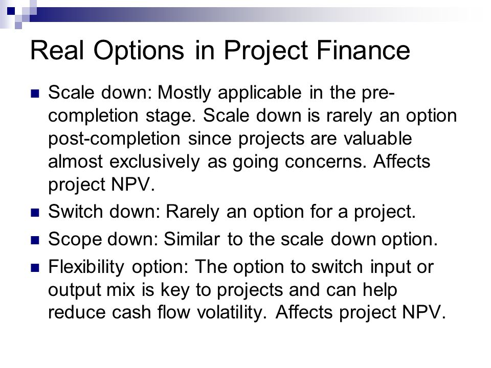 Real Options in Project Finance Scale down: Mostly applicable in the pre- completion stage. Scale down is rarely an option post-completion since proje