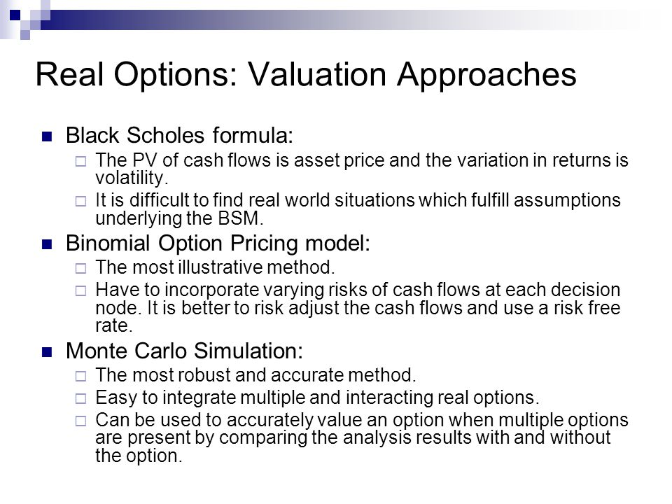 Real Options: Valuation Approaches Black Scholes formula:  The PV of cash flows is asset price and the variation in returns is volatility.  It is di
