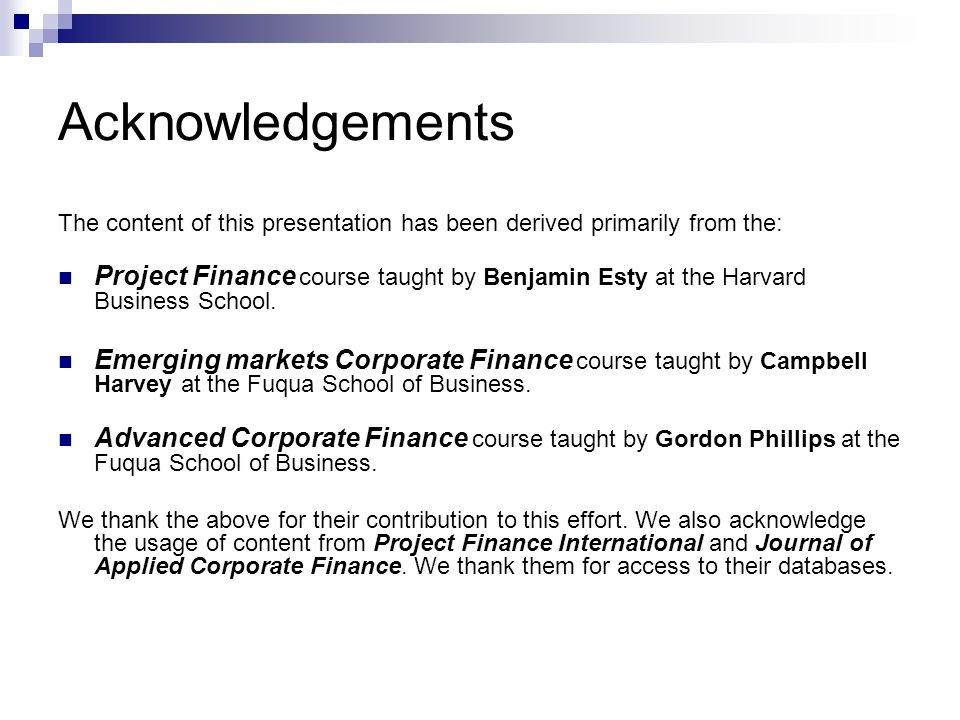 Acknowledgements The content of this presentation has been derived primarily from the: Project Finance course taught by Benjamin Esty at the Harvard B