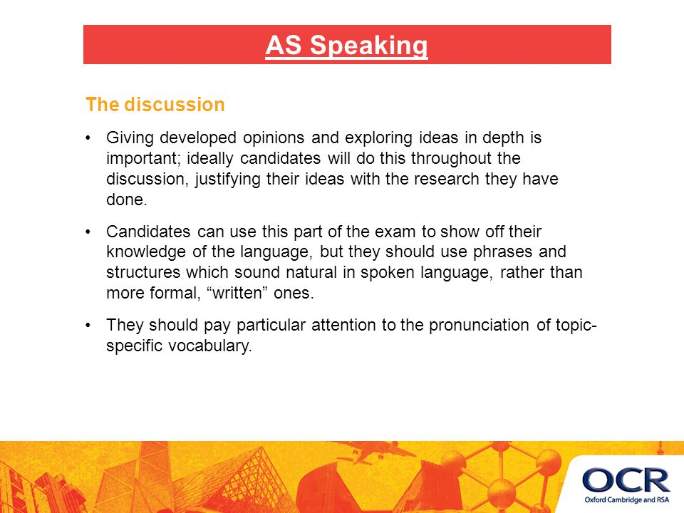 The discussion Giving developed opinions and exploring ideas in depth is important; ideally candidates will do this throughout the discussion, justifying their ideas with the research they have done.
