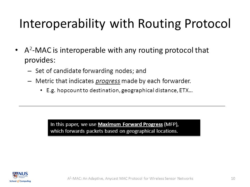 Interoperability with Routing Protocol A 2 -MAC is interoperable with any routing protocol that provides: – Set of candidate forwarding nodes; and – Metric that indicates progress made by each forwarder.