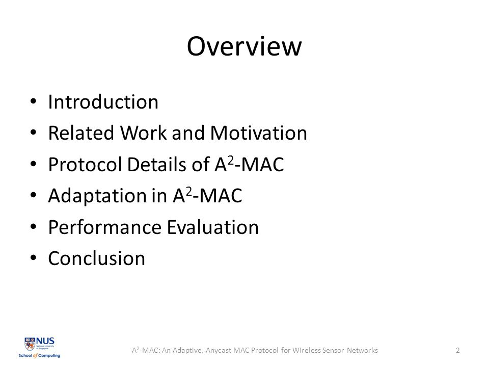Overview Introduction Related Work and Motivation Protocol Details of A 2 -MAC Adaptation in A 2 -MAC Performance Evaluation Conclusion A 2 -MAC: An Adaptive, Anycast MAC Protocol for Wireless Sensor Networks2