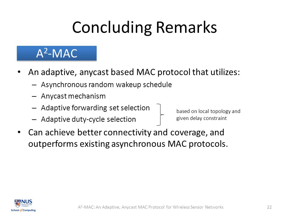 Concluding Remarks An adaptive, anycast based MAC protocol that utilizes: – Asynchronous random wakeup schedule – Anycast mechanism – Adaptive forwarding set selection – Adaptive duty-cycle selection Can achieve better connectivity and coverage, and outperforms existing asynchronous MAC protocols.