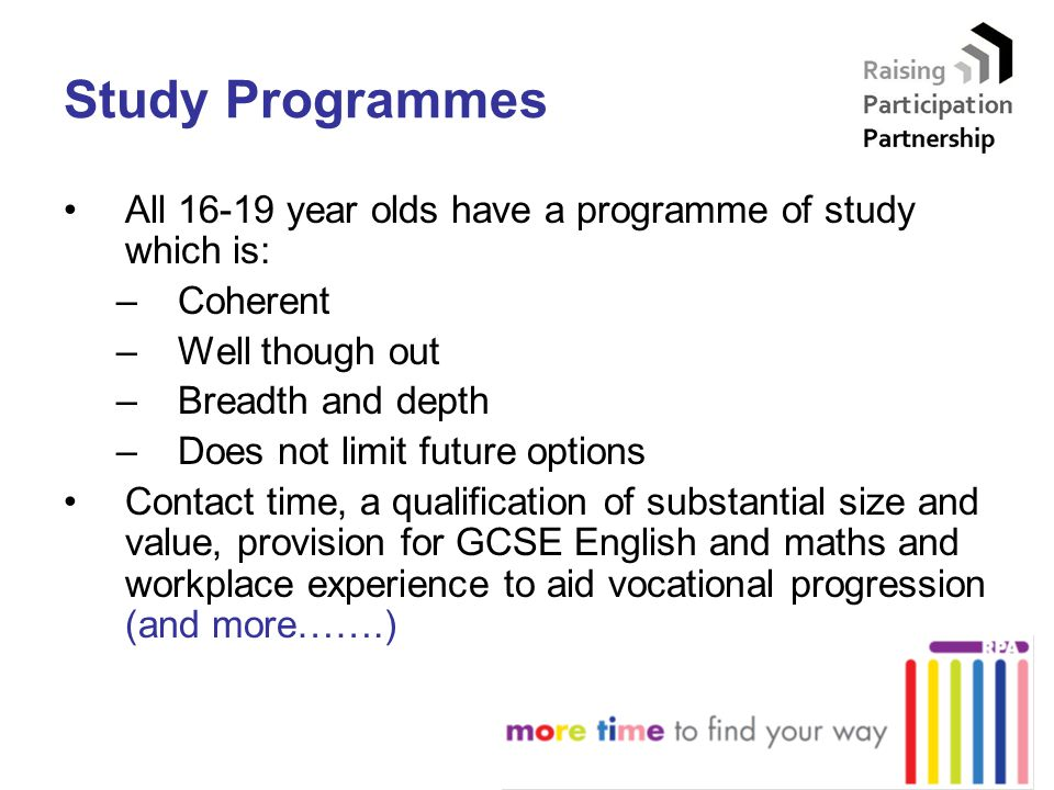 Study Programmes All 16-19 year olds have a programme of study which is: –Coherent –Well though out –Breadth and depth –Does not limit future options Contact time, a qualification of substantial size and value, provision for GCSE English and maths and workplace experience to aid vocational progression (and more…….)