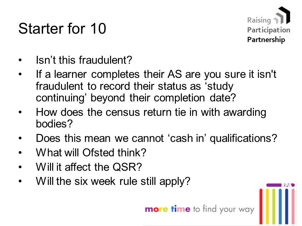 Starter for 10 Isn't this fraudulent? If a learner completes their AS are you sure it isn't fraudulent to record their status as 'study continuing' be