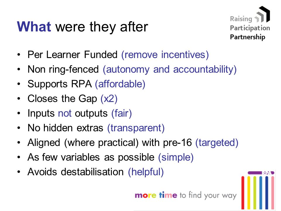 What were they after Per Learner Funded (remove incentives) Non ring-fenced (autonomy and accountability) Supports RPA (affordable) Closes the Gap (x2) Inputs not outputs (fair) No hidden extras (transparent) Aligned (where practical) with pre-16 (targeted) As few variables as possible (simple) Avoids destabilisation (helpful)