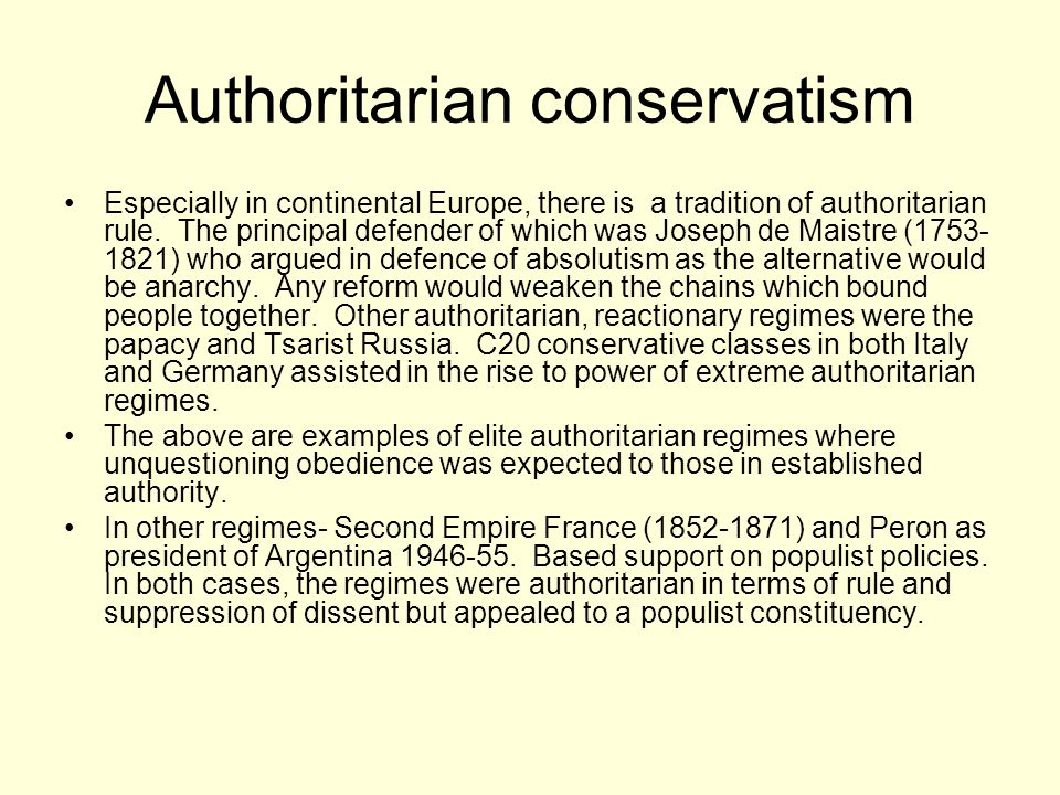 Authoritarian conservatism Especially in continental Europe, there is a tradition of authoritarian rule. The principal defender of which was Joseph de