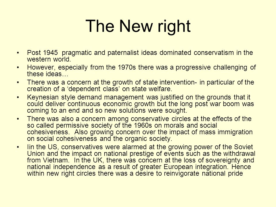 The New right Post 1945 pragmatic and paternalist ideas dominated conservatism in the western world. However, especially from the 1970s there was a pr