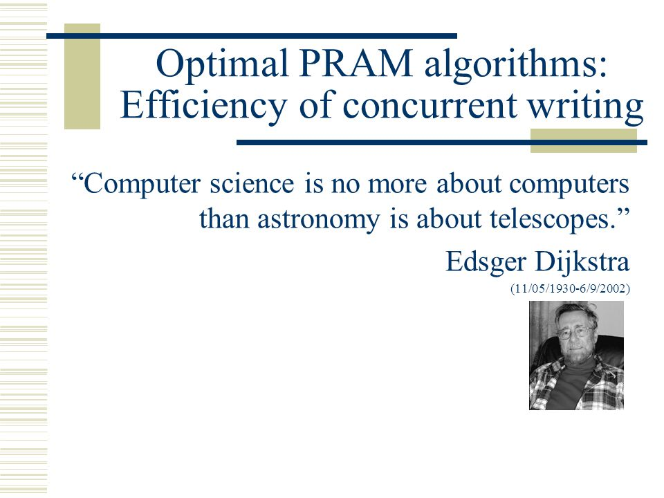 Optimal PRAM algorithms: Efficiency of concurrent writing Computer science is no more about computers than astronomy is about telescopes. Edsger Dijkstra (11/05/1930-6/9/2002)