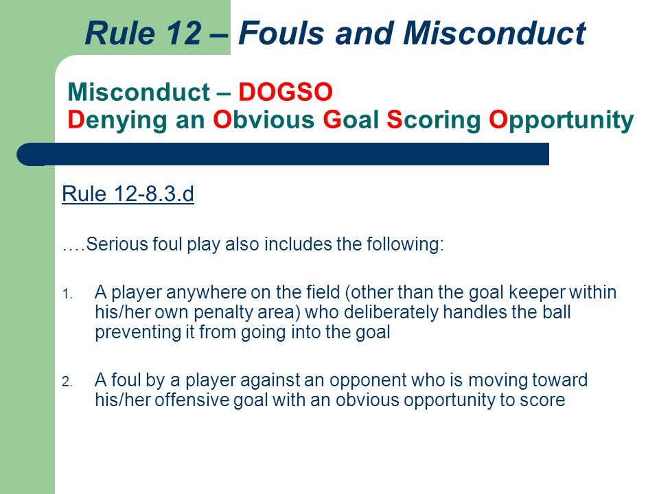 Misconduct – DOGSO Denying an Obvious Goal Scoring Opportunity Rule 12 – Fouls and Misconduct Rule 12-8.3.d ….Serious foul play also includes the foll