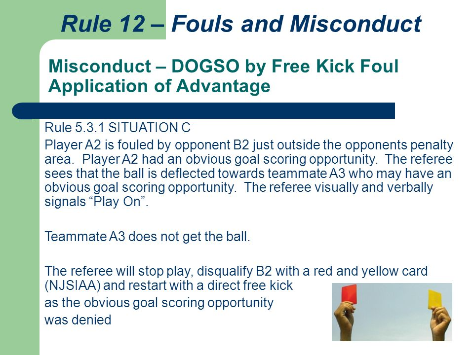 Misconduct – DOGSO by Free Kick Foul Application of Advantage Rule 12 – Fouls and Misconduct Rule 5.3.1 SITUATION C Player A2 is fouled by opponent B2