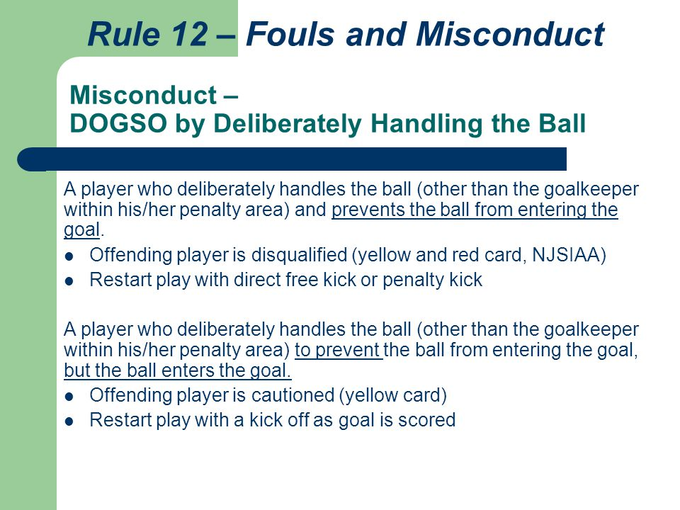 Misconduct – DOGSO by Deliberately Handling the Ball Rule 12 – Fouls and Misconduct A player who deliberately handles the ball (other than the goalkee