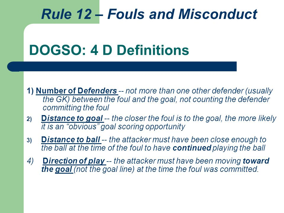 DOGSO: 4 D Definitions 1) Number of Defenders -- not more than one other defender (usually the GK) between the foul and the goal, not counting the def