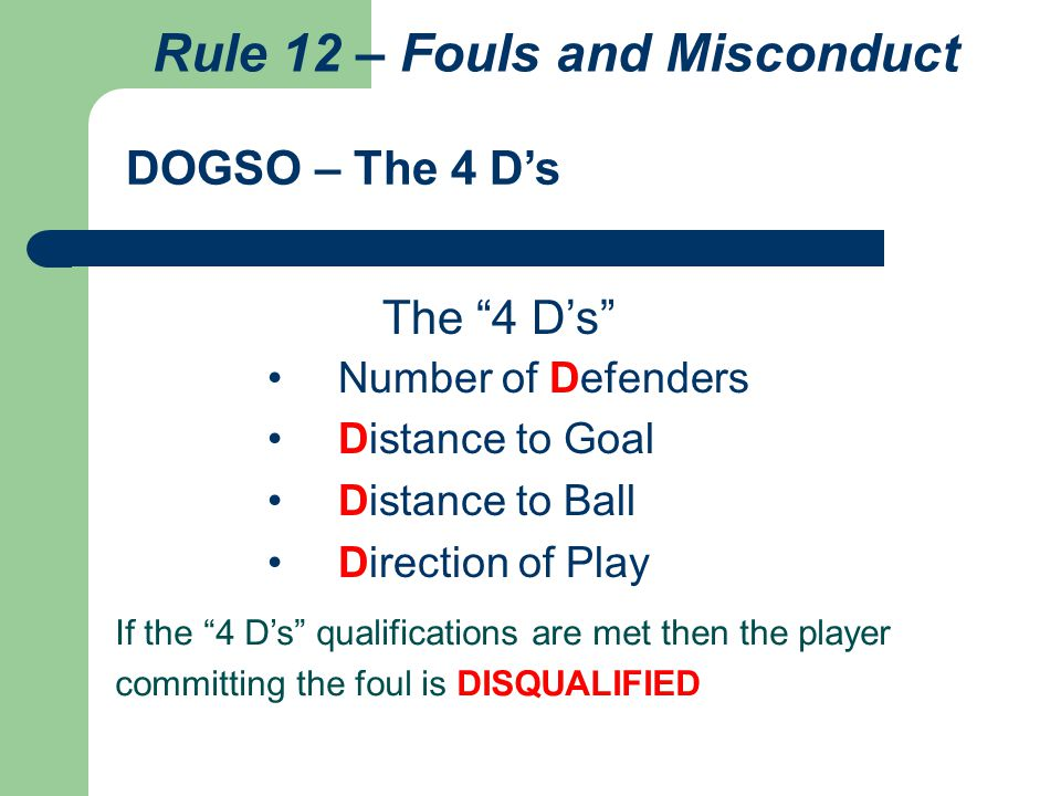 "Number of Defenders Distance to Goal Distance to Ball Direction of Play DOGSO – The 4 D's If the ""4 D's"" qualifications are met then the player commit"