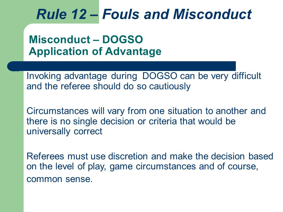Misconduct – DOGSO Application of Advantage Rule 12 – Fouls and Misconduct Invoking advantage during DOGSO can be very difficult and the referee shoul
