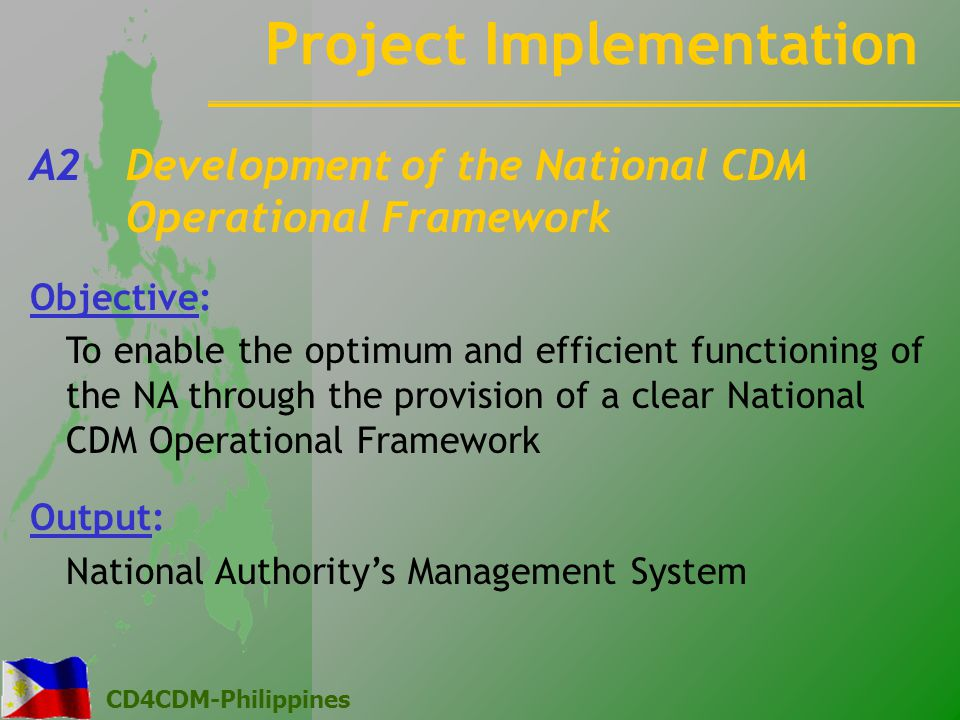 CD4CDM-Philippines Project Implementation A2 Development of the National CDM Operational Framework Objective: To enable the optimum and efficient functioning of the NA through the provision of a clear National CDM Operational Framework Output: National Authority's Management System