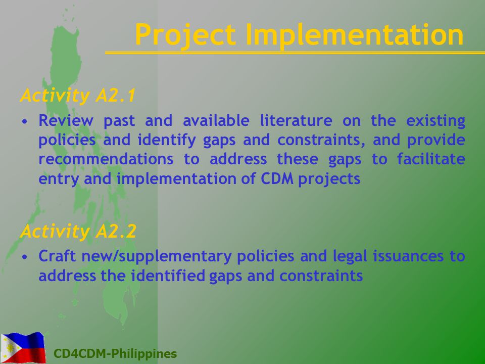 CD4CDM-Philippines Activity A2.1 Review past and available literature on the existing policies and identify gaps and constraints, and provide recommendations to address these gaps to facilitate entry and implementation of CDM projects Activity A2.2 Craft new/supplementary policies and legal issuances to address the identified gaps and constraints Project Implementation